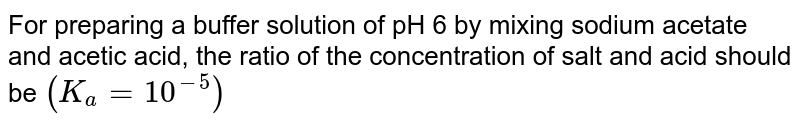 For preparing a buffer solution of pH 6 by mixing sodium acetate and acetic acid, the ratio of the concentration of salt and acid should be `(K_(a) = 10^(-5))`