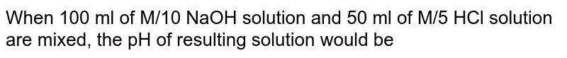 When 100 ml of M/10 NaOH solution and 50 ml of M/5 HCl solution are mixed, the pH of resulting solution would be