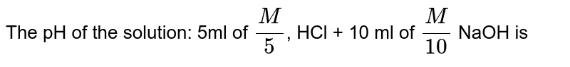 The pH of the solution: 5ml of `(M)/(5)`, HCl + 10 ml of `(M)/(10)` NaOH is