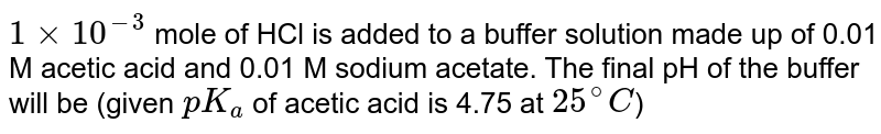 `1 xx 10^(-3)` mole of HCl is added to a buffer solution made up of 0.01 M acetic acid and 0.01 M sodium acetate. The final pH of the buffer will be (given `pK_(a)` of acetic acid is 4.75 at `25^(@)C`)