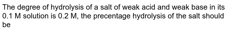 The degree of hydrolysis of a salt of weak acid and weak base in its 0.1 M solution  is 0.2 M, the precentage hydrolysis of the salt should be
