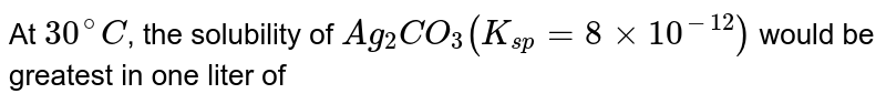 At `30^(@)C`, the solubility of `Ag_(2)CO_(3)(K_(sp) = 8 xx 10^(-12))` would be greatest in one liter of