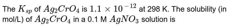 The `K_(sp)` of `Ag_(2)CrO_(4)` is `1.1 xx 10^(-12)` at 298 K. The solubility (in mol/L) of `Ag_(2)CrO_(4)` in a 0.1 M `AgNO_(3)` solution is
