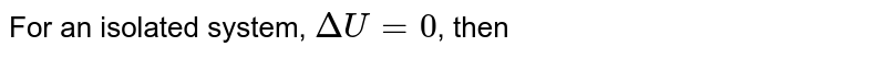 For an isolated system, `DeltaU = 0`, then