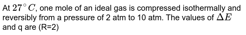 At `27^(@)C`, one mole of an ideal gas is compressed isothermally and reversibly from a pressure of 2 atm to 10 atm. The values of `DeltaE` and  q are (R=2)