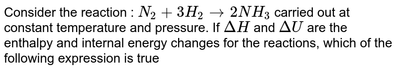 Consider the reaction :  `N_(2)+3H_(2)rarr2NH_(3)` carried out at constant temperature and pressure. If `DeltaH` and `DeltaU` are the enthalpy and internal energy changes for the reactions, which of the following expression is true
