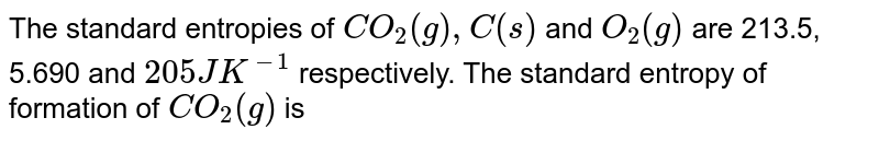 The standard entropies of `CO_(2)(g),C(s)` and `O_(2)(g)` are 213.5, 5.690 and `205JK^(-1)` respectively. The standard entropy of formation of `CO_(2)(g)` is