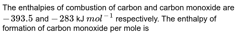 The enthalpies of combustion of carbon and carbon monoxide are `-393.5` and `-283` kJ `mol^(-1)` respectively. The enthalpy of formation of carbon monoxide per mole is