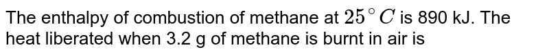 The enthalpy of combustion of methane at `25^(@)C` is 890 kJ. The heat liberated when 3.2 g of methane is burnt in air is