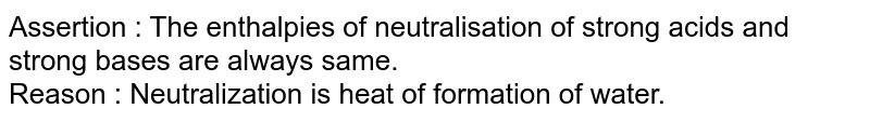 Assertion : The enthalpies of neutralisation of strong acids and strong bases are always same. <br>  Reason : Neutralization is heat of formation of water.