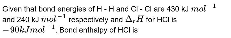 Given that bond energies of H - H and Cl - Cl are 430 kJ `mol^(-1)` and 240 kJ `mol^(-1)` respectively and `Delta_(r)H` for HCl is `-90 kJ mol^(-1)`. Bond enthalpy of HCl is