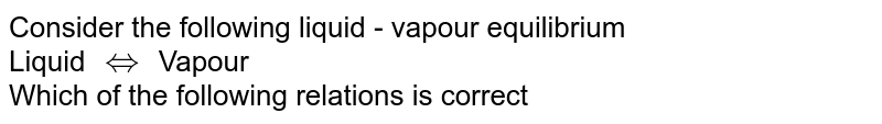 Consider the following liquid - vapour equilibrium <br>  Liquid `iff` Vapour  <br>  Which of the following relations is correct