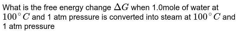 What is the free energy change `DeltaG` when 1.0mole of water at `100^(@)C` and 1 atm pressure is converted into steam at `100^(@)C` and 1 atm pressure
