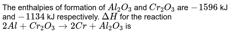 The enthalpies of formation of `Al_(2)O_(3)` and `Cr_(2)O_(3)`  are `-1596` kJ and `-1134` kJ respectively. `DeltaH` for the reaction `2Al+Cr_(2)O_(3)rarr2Cr+Al_(2)O_(3)` is
