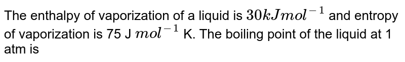 The enthalpy of vaporization of a liquid is `30 kJ mol^(-1)` and entropy of vaporization is 75 J `mol^(-1)` K. The boiling point of the liquid at 1 atm is