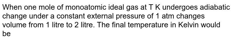 When one mole of monoatomic ideal gas at T K undergoes adiabatic change under a constant external pressure of 1 atm changes volume from 1 litre to 2 litre. The final temperature in Kelvin would be