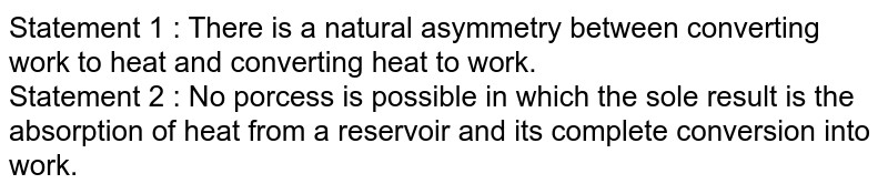 Statement 1 : There is a natural asymmetry between converting work to heat and converting heat to work. <br>  Statement 2 : No porcess is possible in which the sole result is the absorption of heat from a reservoir and its complete conversion into work.