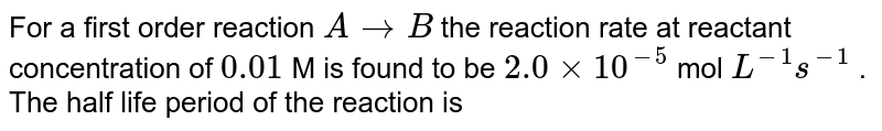 For a first order reaction `A to B ` the reaction rate at reactant concentration of `0.01` M is found to be `2.0 xx 10^(-5)` mol `L^(-1) s^(-1)` . <br> The half life period of the reaction is