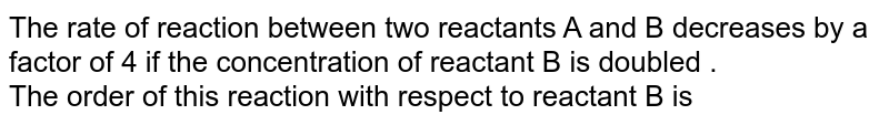 The rate of reaction between two reactants A and  B decreases by a factor of 4 if the concentration of reactant B is doubled . <br> The order of this reaction with respect to reactant B is