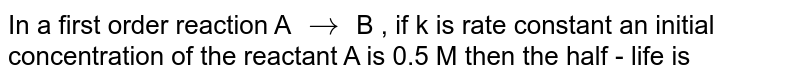In a first order reaction A `to` B , if k is rate constant an initial concentration of the reactant A is 0.5 M then the half - life is