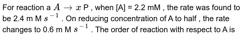 For reaction a `A tox` P , when [A] = 2.2 mM , the rate was found to be 2.4 m M `s^(-1)` . On reducing concentration of A to half , the rate changes to 0.6 m M `s^(-1)` . The order of reaction with respect to A is