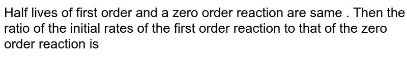 Half lives of first order and   a zero order reaction are same . Then the ratio of the initial rates of the first order reaction to that of the zero order reaction is