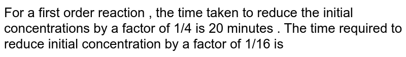 For a first order reaction , the time taken to reduce the initial concentrations by a factor of 1/4 is 20 minutes . The time required to reduce initial concentration by a factor of 1/16 is