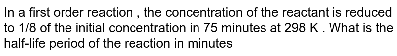 In a first order reaction , the concentration of the reactant is reduced to 1/8 of the initial concentration in 75 minutes at 298 K . What is the half-life period of the reaction in minutes