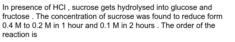 In presence of HCl ,  sucrose gets hydrolysed into glucose and fructose . The concentration of sucrose was found to reduce form 0.4 M to 0.2 M in 1 hour and 0.1 M in 2 hours . The order of the reaction is