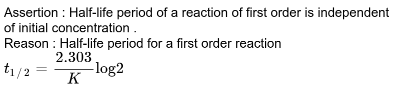 """Assertion : Half-life period of a reaction of first order is independent of initial concentration . <br> Reason : Half-life period for a first order reaction `t_(1//2) = (2.303)/(K) """"log"""" 2`"""