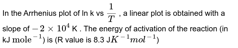 """In the Arrhenius plot of ln k vs `(1)/(T)` , a linear plot is obtained with a slope of `-2 xx 10^(4)` K . The energy of activation  of the reaction (in kJ `""""mole""""^(-1)`) is (R value is 8.3 J`K^(-1) mol^(-1)`)"""