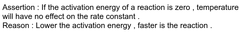 Assertion : If the activation energy of a reaction is zero , temperature will have no effect on the rate constant . <br> Reason : Lower the activation energy , faster is the reaction .