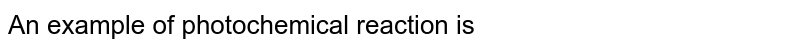 An example of photochemical reaction is