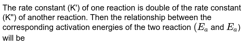 The rate constant (K') of one reaction is double of the rate constant (K'') of another reaction. Then the relationship between the corresponding activation energies of the two reaction `(E_(a)` and `E_(a)`) will be