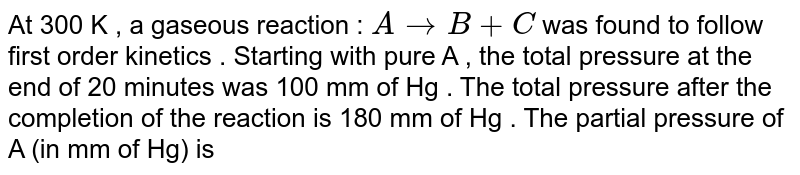 At 300 K , a gaseous reaction : `A to B + C` was found to follow first order kinetics . Starting with pure A , the total pressure at the end of 20 minutes was 100 mm of Hg . The total pressure after the completion of the reaction is 180 mm of Hg . The partial pressure of A (in mm of Hg) is