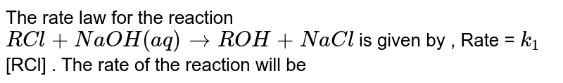 The rate law for the reaction <br> `RCl + NaOH (aq) to ROH + NaCl` is given by , Rate = `k_(1)`[RCl]  . The rate of the reaction will be