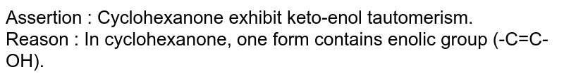 Assertion : Cyclohexanone exhibit keto-enol tautomerism. <br> Reason : In cyclohexanone, one form contains enolic group (-C=C-OH).