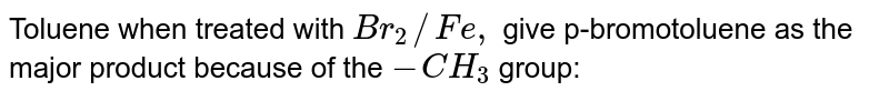 Toluene, when treated with `Br_(2)//Fe`, give p-bromotoluene as the major product because the `CH_(3)` group