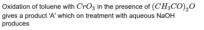 Oxidation of toluene with `CrO_(3)` in the presence of `(CH_(3)CO)_(2)O` gives a product 'A' which on treatment with aqueous NaOH produces
