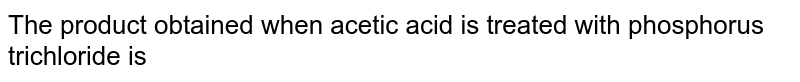 The product obtained when acetic acid is treated with phosphorus trichloride is