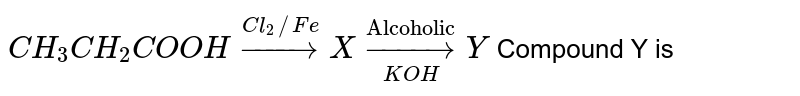 """`CH_(3)CH_(2)COOH overset(Cl_(2)//Fe)toX underset(KOH) overset(""""Alcoholic"""")toY` Compound Y is"""