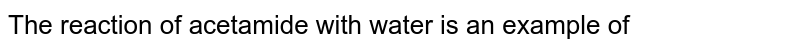 The reaction of acetamide with water is an example of