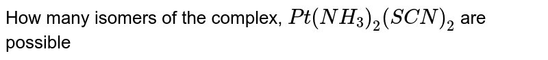 How many  isomers of the complex, `Pt(NH_(3))_(2)(SCN)_(2)` are possible