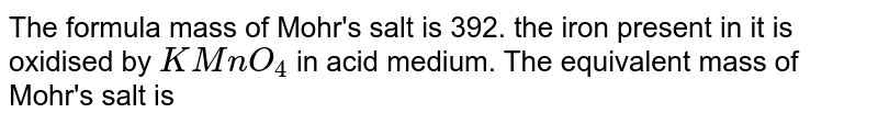 The formula mass of Mohr's salt is 392. the iron present in it is oxidised by `KMnO_(4)` in acid medium. The equivalent mass of Mohr's salt is