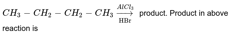 """`CH_3-CH_2-CH_2-CH_3underset""""HBr""""overset(AlCl_3)to` product. Product in above reaction is"""