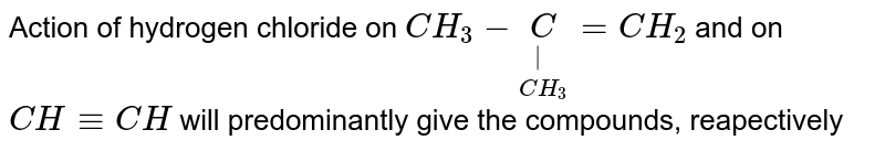 Action of hydrogen chloride on `CH_3-underset(CH_3)underset C=CH_2` and on `CH-=CH` will predominantly give the compounds, reapectively