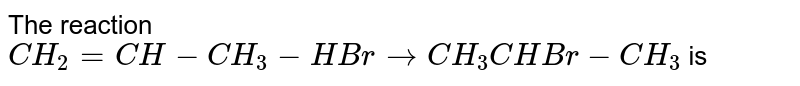 The reaction `CH_2=CH-CH_3-HBr to CH_3CHBr -CH_3` is
