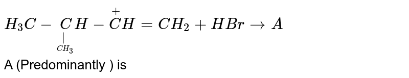 `H_3C-undersetunderset(CH_3)|CH-overset+CH=CH_2+HBr to A` <br> A (Predominantly ) is
