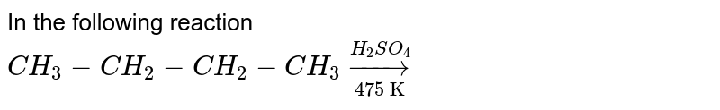"""In the following reaction <br> `CH_3-CH_2-CH_2-CH_3 underset""""475 K""""overset(H_2SO_4)to `"""
