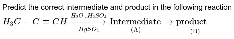 """Predict the correct intermediate and product in the following reaction  `H_3C-C-=CH underset(HgSO_4)overset(H_2O, H_2SO_4)to underset""""(A)""""""""Intermediate"""" to underset""""(B)""""""""product """"`"""